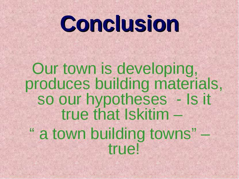 Conclusion Our town is developing, produces building materials, so our hypoth...