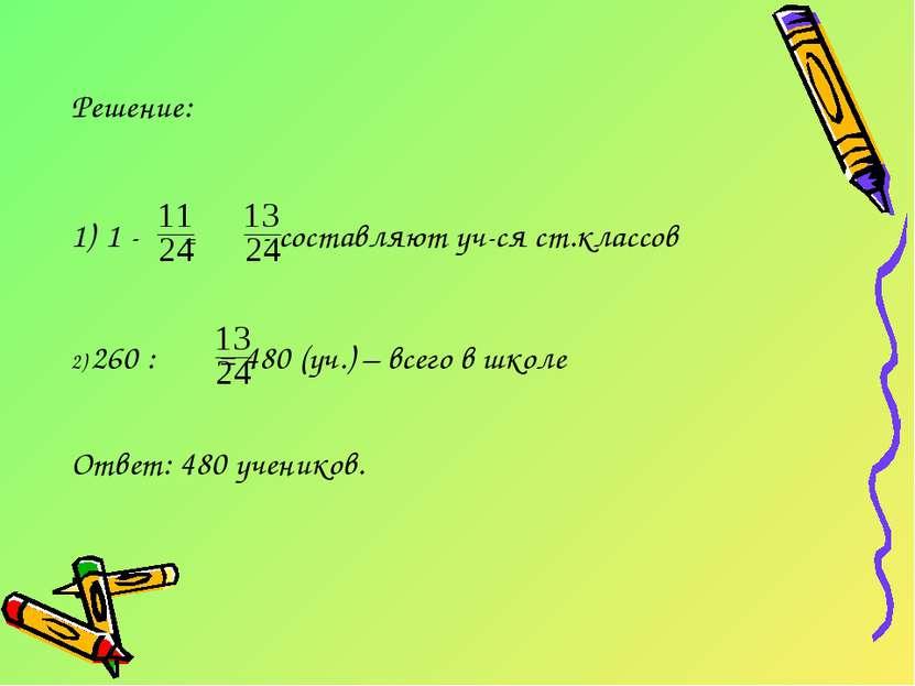 Решение: 1 - = - составляют уч-ся ст.классов 2) 260 : = 480 (уч.) – всего в ш...