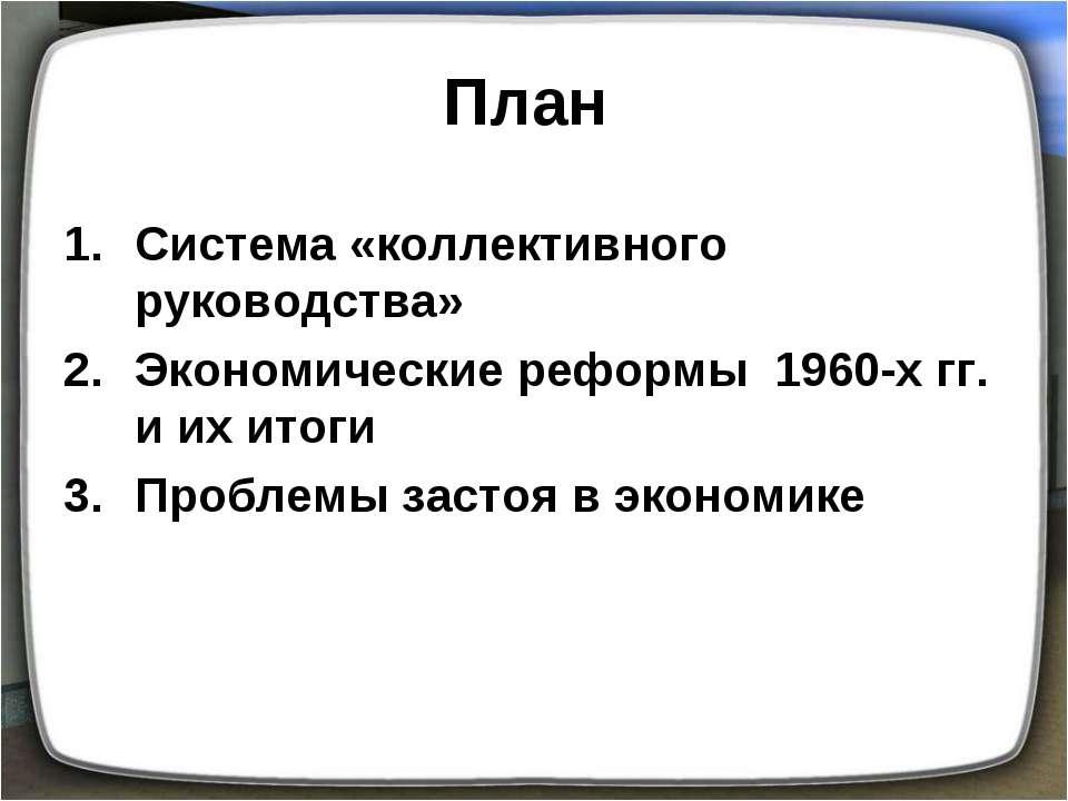 План Система «коллективного руководства» Экономические реформы 1960-х гг. и и...