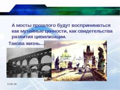 * А мосты прошлого будут восприниматься как музейные ценности, как свидетельс...