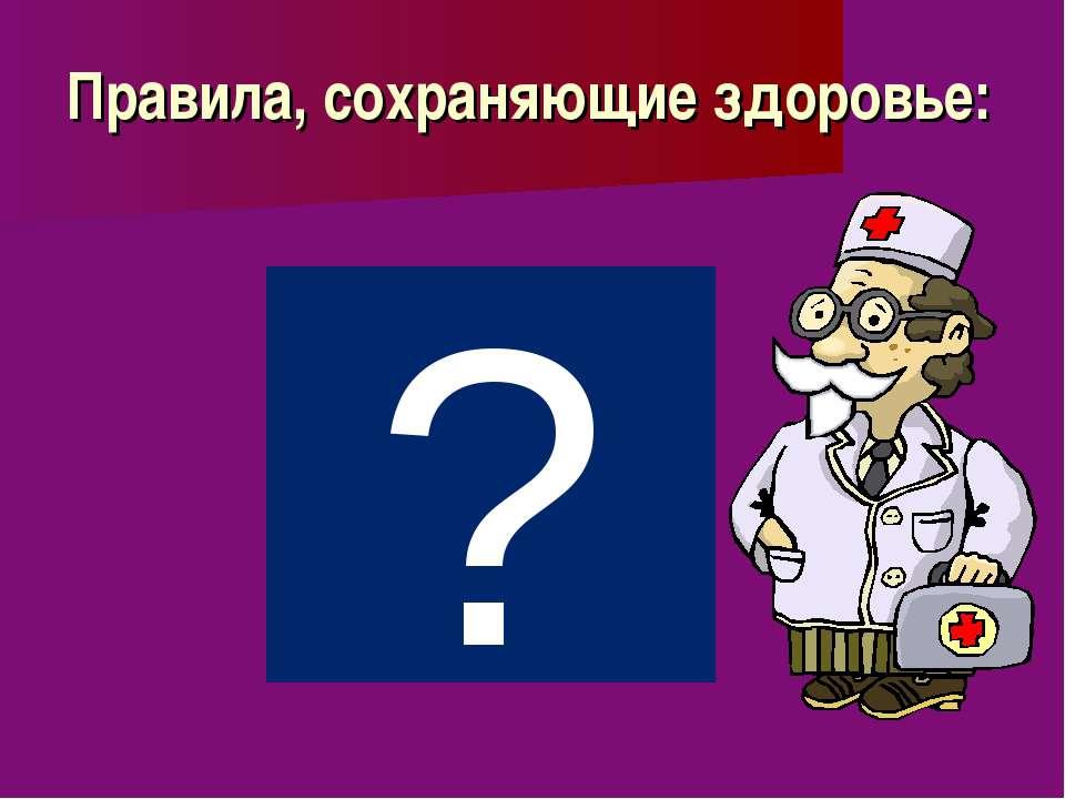 Правила, сохраняющие здоровье: ?