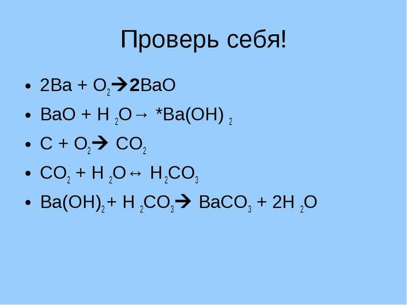 Проверь себя! 2Ва + О2 2ВаО ВаО + Н 2О→ *Ва(ОН) 2 С + О2 СО2 СО2 + Н 2О↔ Н 2С...