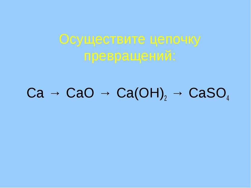 Осуществите цепочку превращений: Ca → CaO → Ca(OH)2 → CaSO4