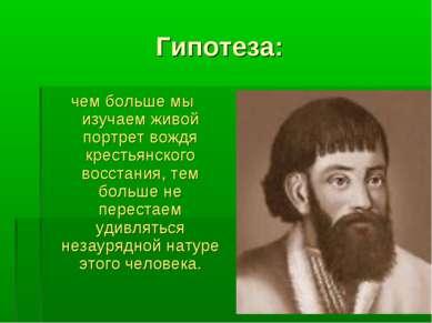 Гипотеза: чем больше мы изучаем живой портрет вождя крестьянского восстания, ...