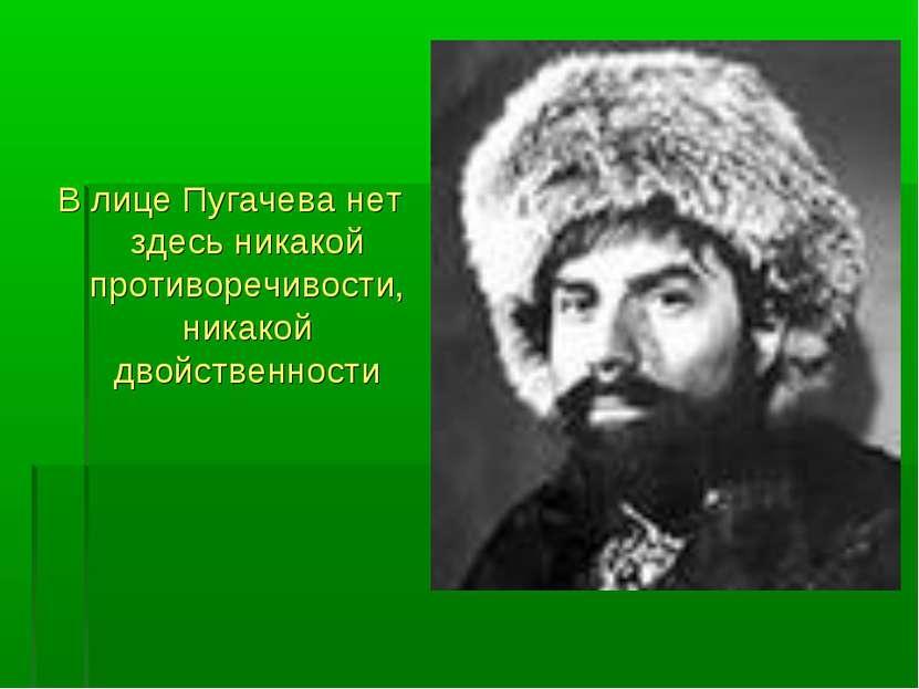 В лице Пугачева нет здесь никакой противоречивости, никакой двойственности