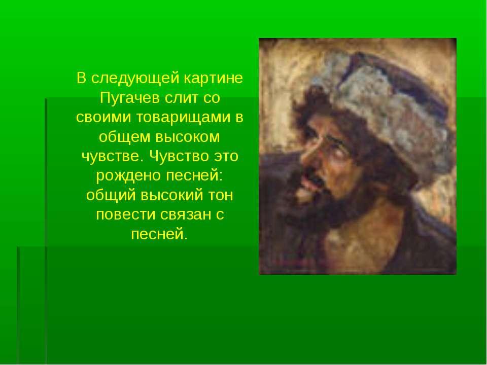 В следующей картине Пугачев слит со своими товарищами в общем высоком чувстве...