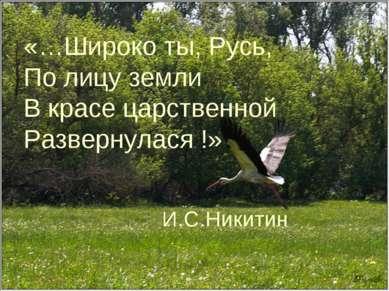 «…Широко ты, Русь, По лицу земли В красе царственной Развернулася !» И.С.Никитин