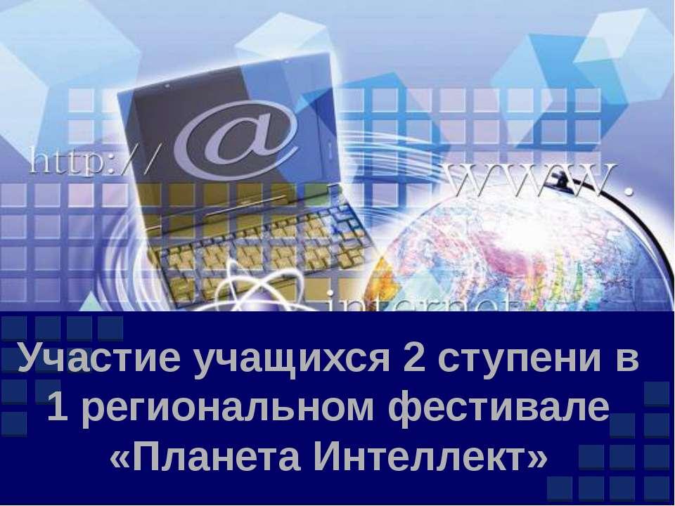 Участие учащихся 2 ступени в 1 региональном фестивале «Планета Интеллект» Com...