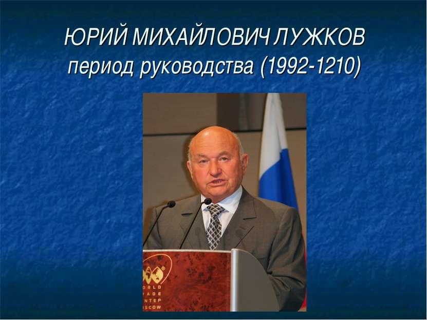 ЮРИЙ МИХАЙЛОВИЧ ЛУЖКОВ период руководства (1992-1210)