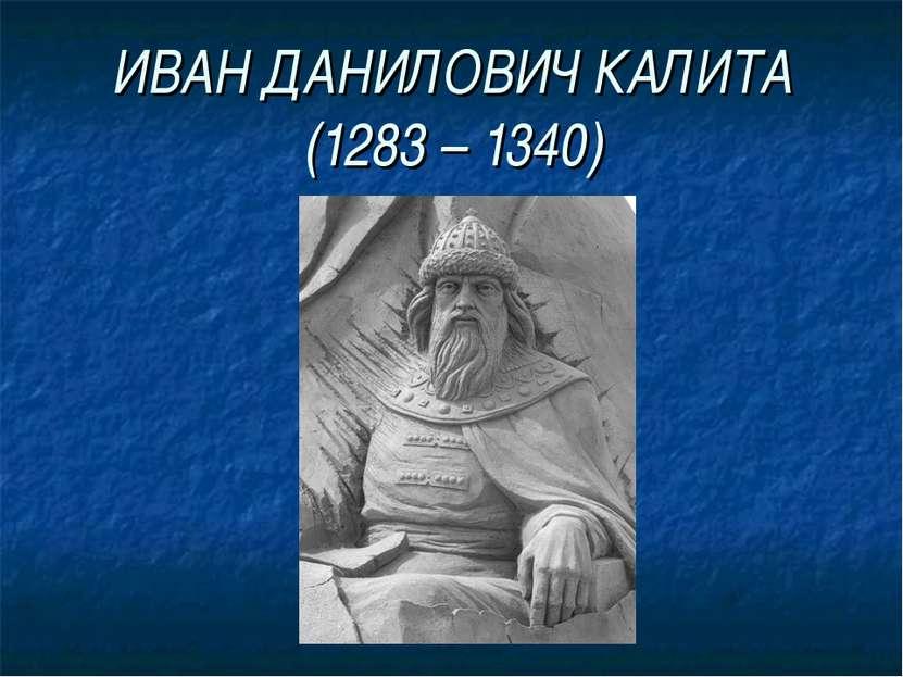 ИВАН ДАНИЛОВИЧ КАЛИТА (1283 – 1340)