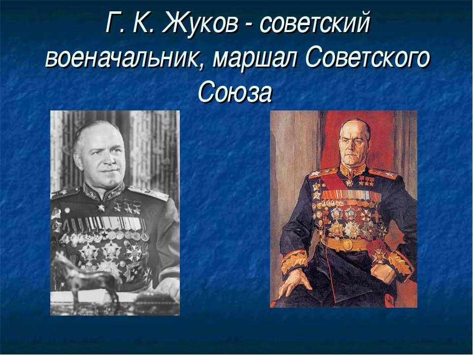Г. К. Жуков - советский военачальник, маршал Советского Союза