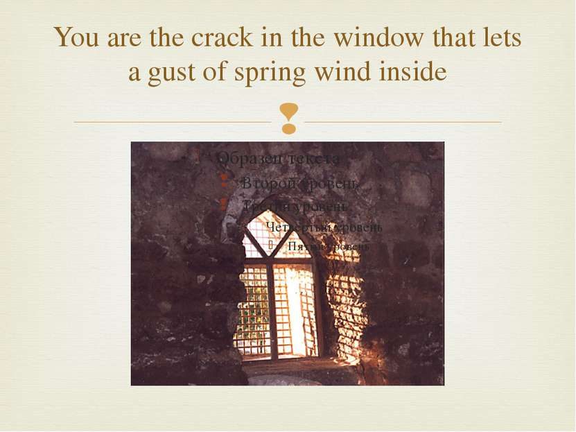 You are the crack in the window that lets a gust of spring wind inside