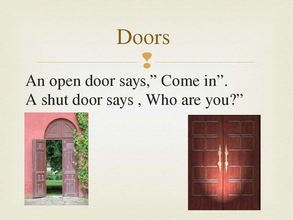 "An open door says,"" Come in"". A shut door says , Who are you?"" Doors"