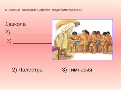 6. Учебные заведения в Афинах (продолжите перечень) 1)школа 2) ______________...