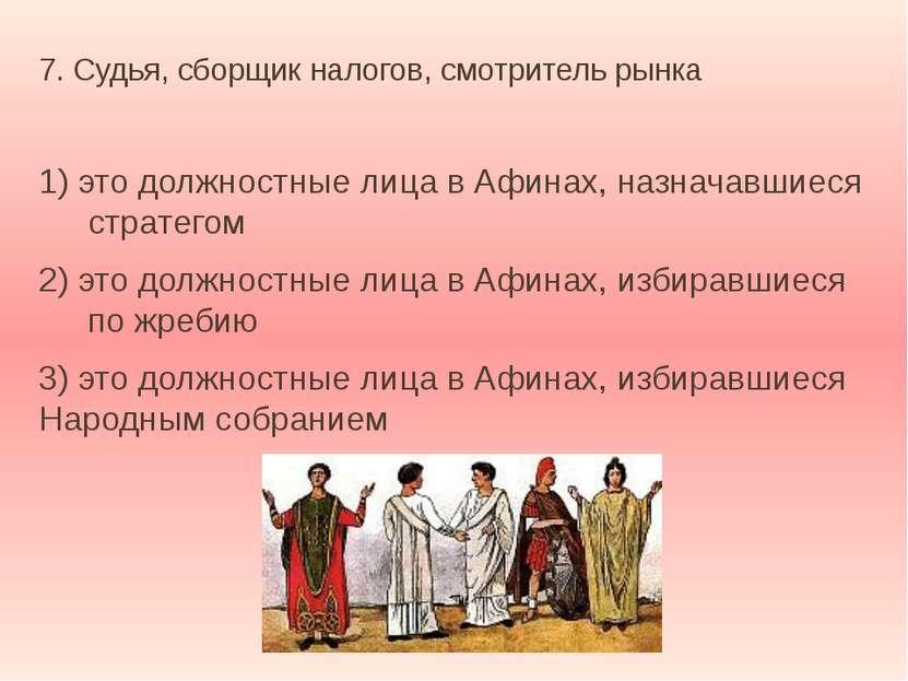7. Судья, сборщик налогов, смотритель рынка 1) это должностные лица в Афинах,...