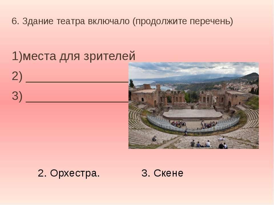 6. Здание театра включало (продолжите перечень) 1)места для зрителей 2) _____...