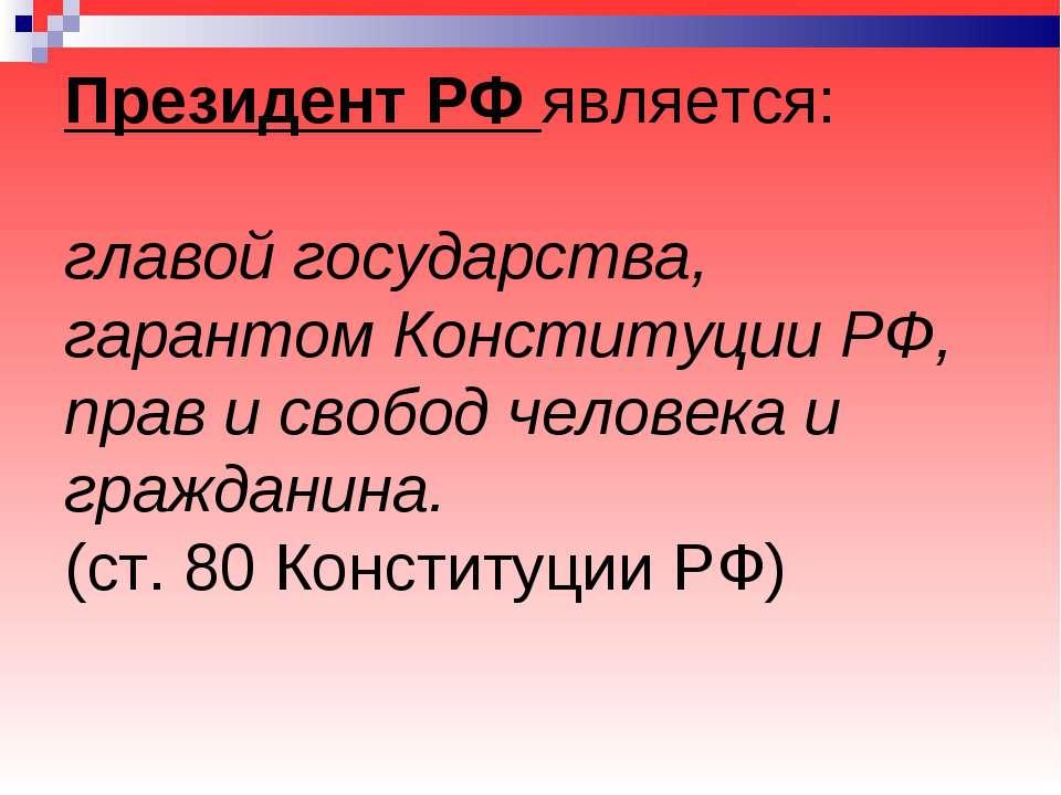 Президент РФ является: главой государства, гарантом Конституции РФ, прав и св...