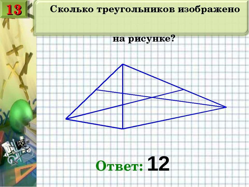 Сколько треугольников изображено на рисунке? Ответ: 12 13