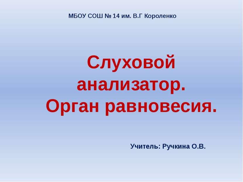 МБОУ СОШ № 14 им. В.Г Короленко Слуховой анализатор. Орган равновесия. Учител...
