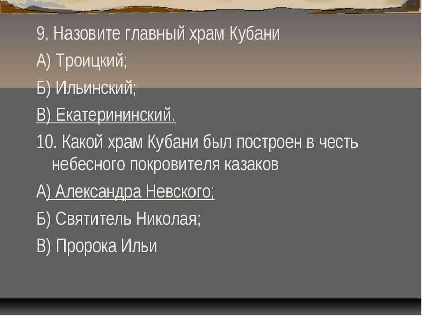 9. Назовите главный храм Кубани А) Троицкий; Б) Ильинский; В) Екатерининский....