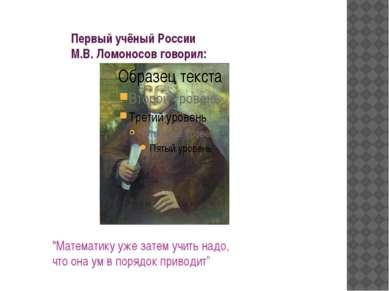 """Первый учёный России М.В. Ломоносов говорил: """"Математику уже затем учить надо..."""
