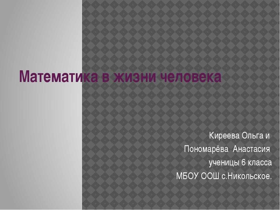 Математика в жизни человека Киреева Ольга и Пономарёва Анастасия ученицы 6 кл...