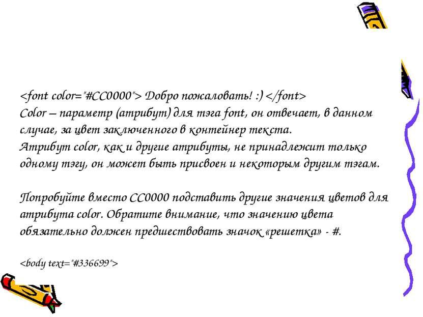 Добро пожаловать! :) Color – параметр (атрибут) для тэга font, он отвечает, в...