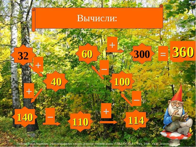 Вычисли: 32 8 4 100 40 30 14 300 + + + – – – + = ? 40 140 110 114 100 60 360 ...