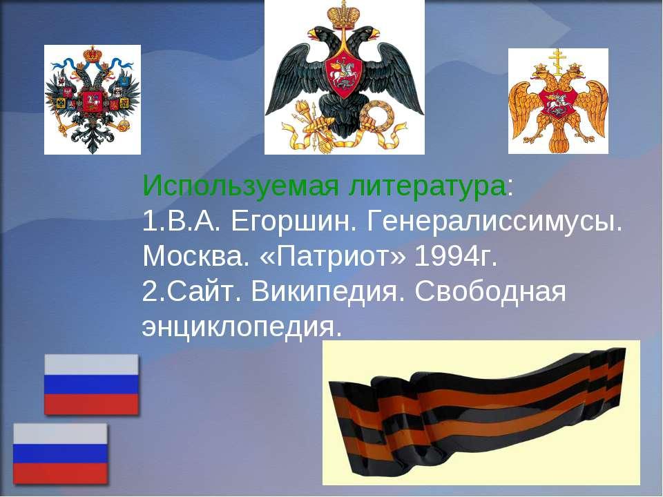 Используемая литература: 1.В.А. Егоршин. Генералиссимусы. Москва. «Патриот» 1...