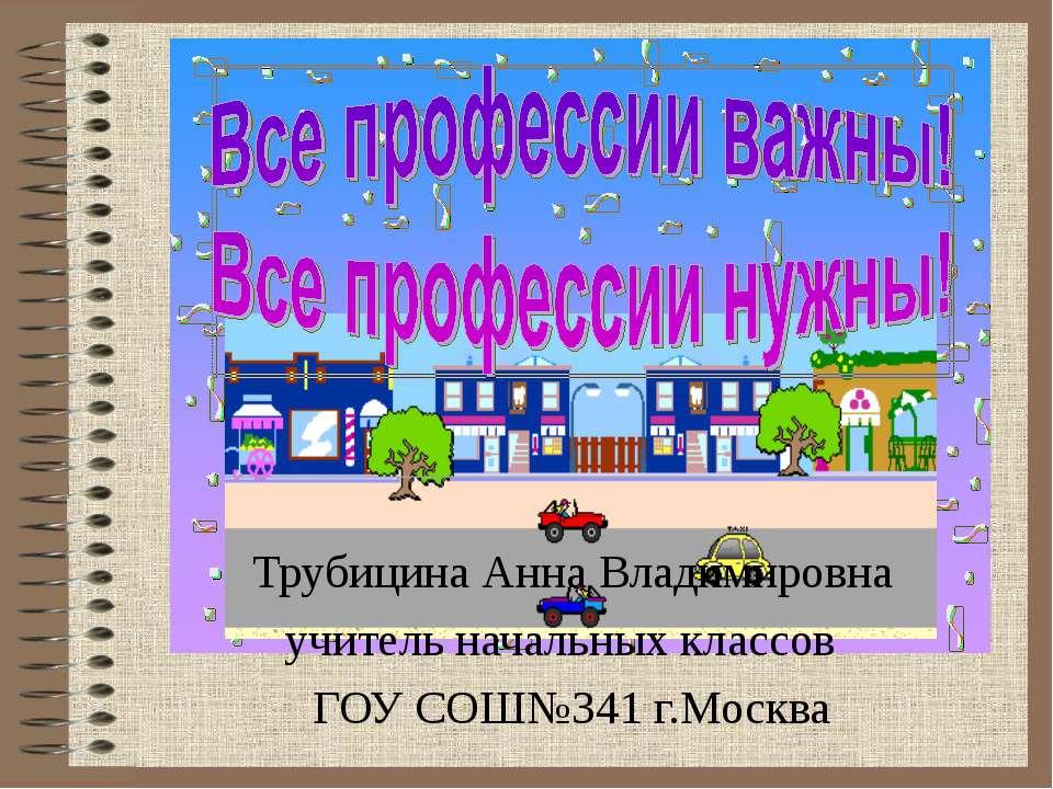 Трубицина Анна Владимировна учитель начальных классов ГОУ СОШ№341 г.Москва