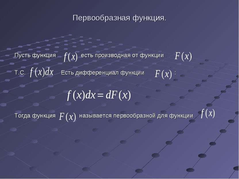 Первообразная функция. Пусть функция есть производная от функции , Т.С. Есть ...