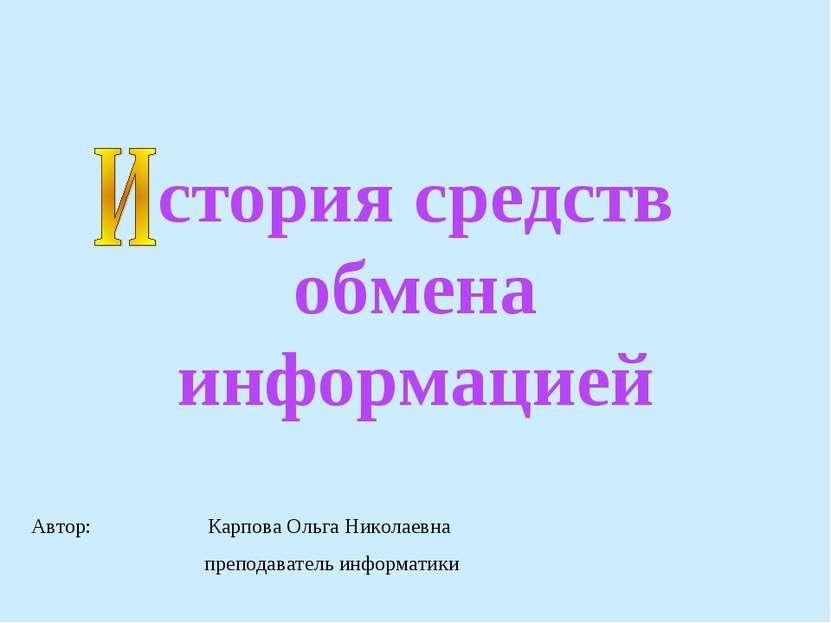стория средств обмена информацией Автор: Карпова Ольга Николаевна преподавате...