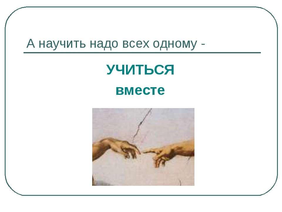 А научить надо всех одному - УЧИТЬСЯ вместе