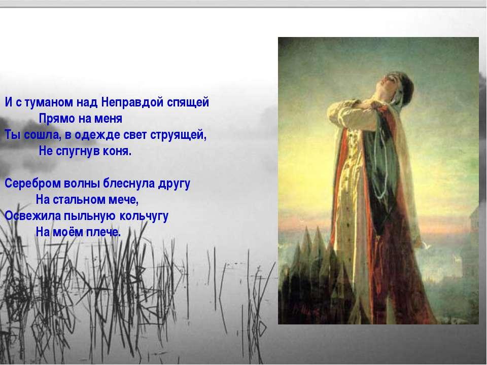 И с туманом над Неправдой спящей Прямо на меня Ты сошла, в одежде свет струящ...