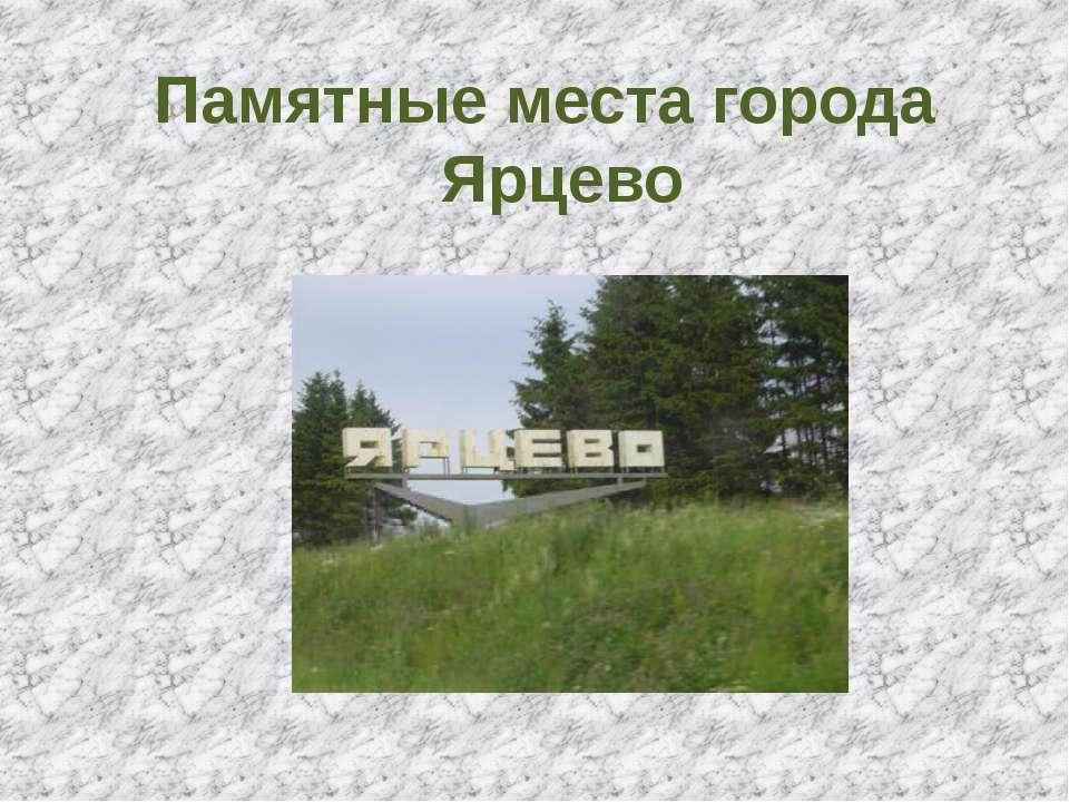 Памятные места города Ярцево
