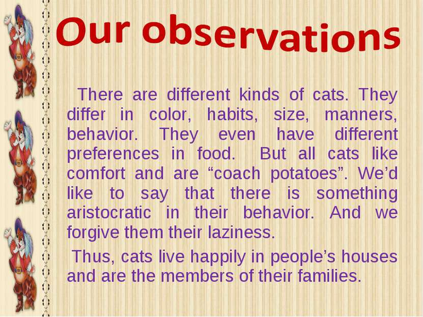 There are different kinds of cats. They differ in color, habits, size, manner...