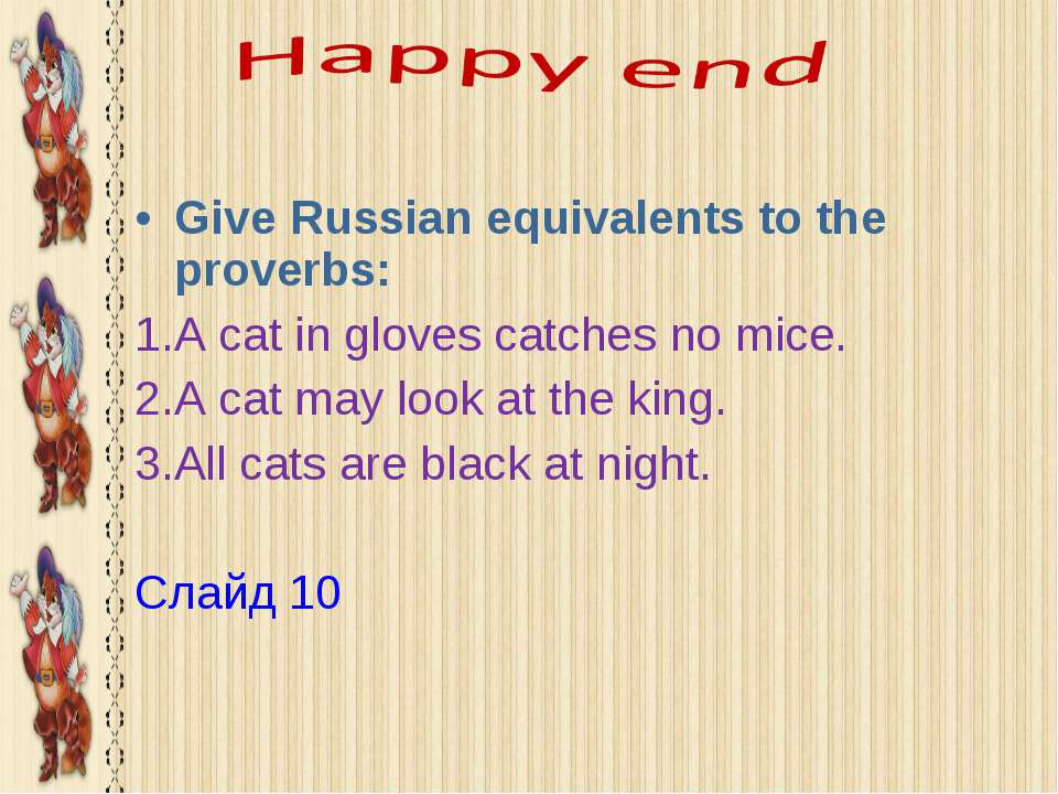 Give Russian equivalents to the proverbs: A cat in gloves catches no mice. A ...