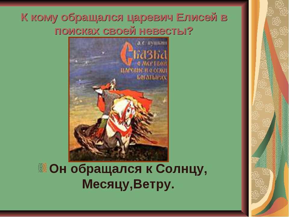К кому обращался царевич Елисей в поисках своей невесты? Он обращался к Солнц...