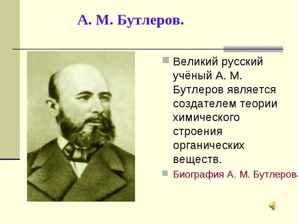 А. М. Бутлеров. Великий русский учёный А. М. Бутлеров является создателем тео...