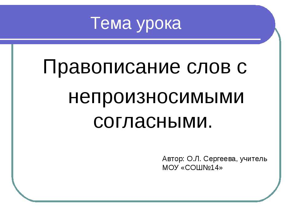Тема урока Правописание слов с непроизносимыми согласными. Автор: О.Л. Сергее...