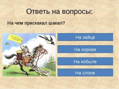 Ответь на вопросы: На чем прискакал шакал? На зайце На корове На кобыле На слоне