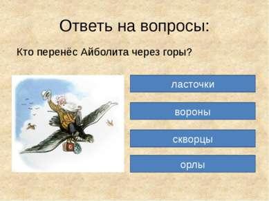 Ответь на вопросы: Кто перенёс Айболита через горы? ласточки вороны скворцы орлы