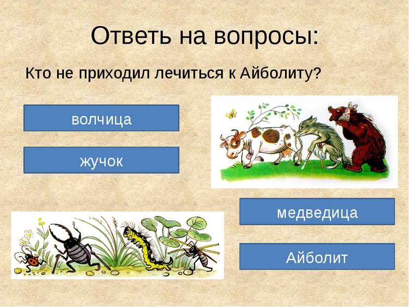 Ответь на вопросы: Кто не приходил лечиться к Айболиту? волчица жучок Айболит...