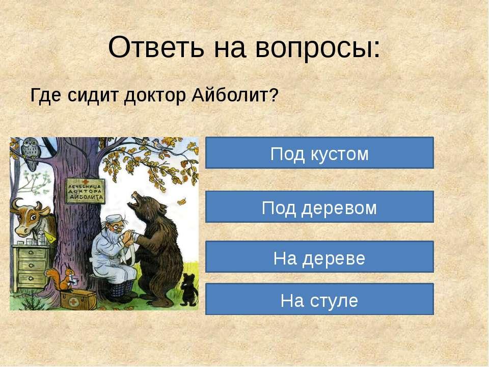 Ответь на вопросы: Где сидит доктор Айболит? Под кустом Под деревом На дереве...