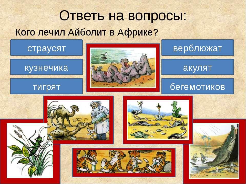 Ответь на вопросы: Кого лечил Айболит в Африке? акулят бегемотиков страусят к...