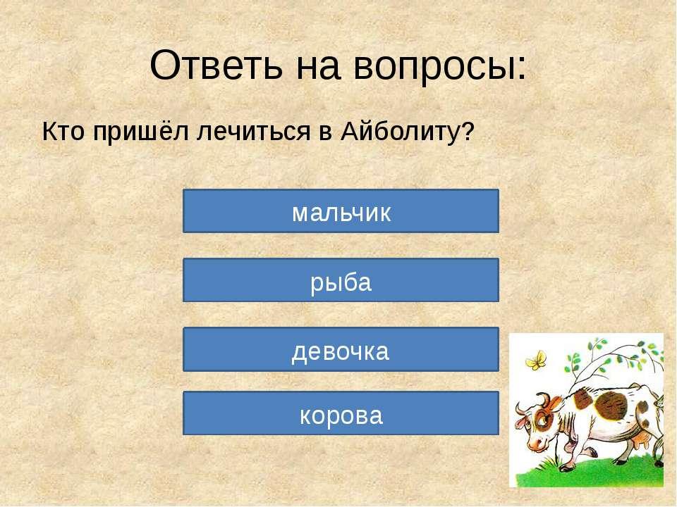 Ответь на вопросы: Кто пришёл лечиться в Айболиту? мальчик рыба девочка корова