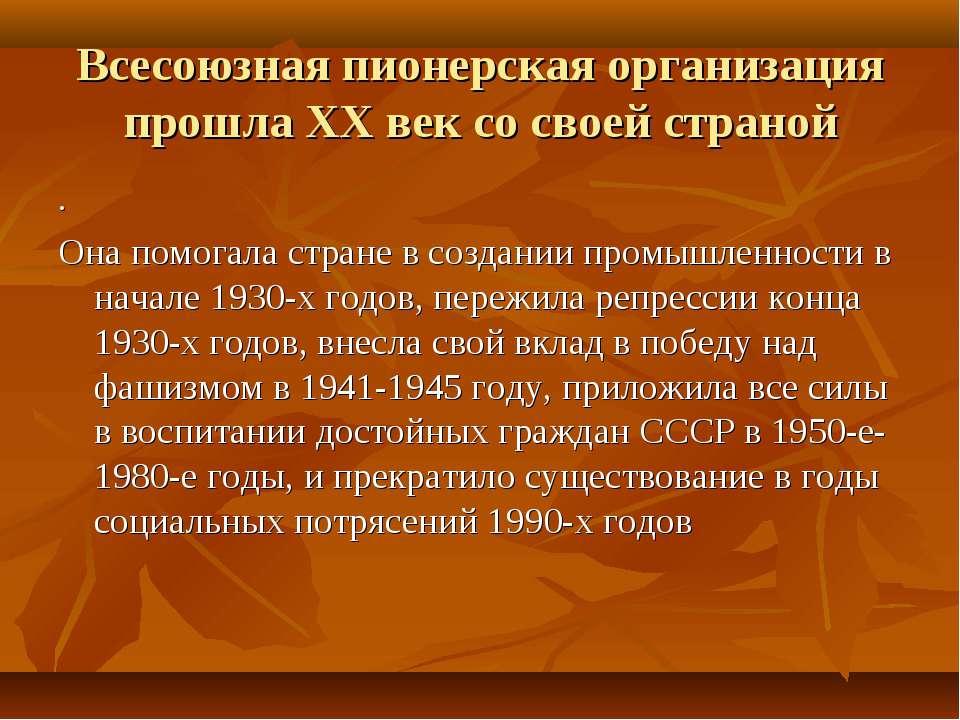 Всесоюзная пионерская организация прошла ХХ век со своей страной . Она помога...