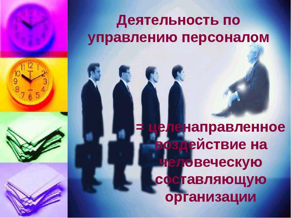 Деятельность по управлению персоналом = целенаправленное воздействие на челов...