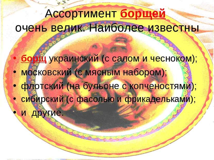 Ассортимент борщей очень велик. Наиболее известны борщ украинский (с салом и ...