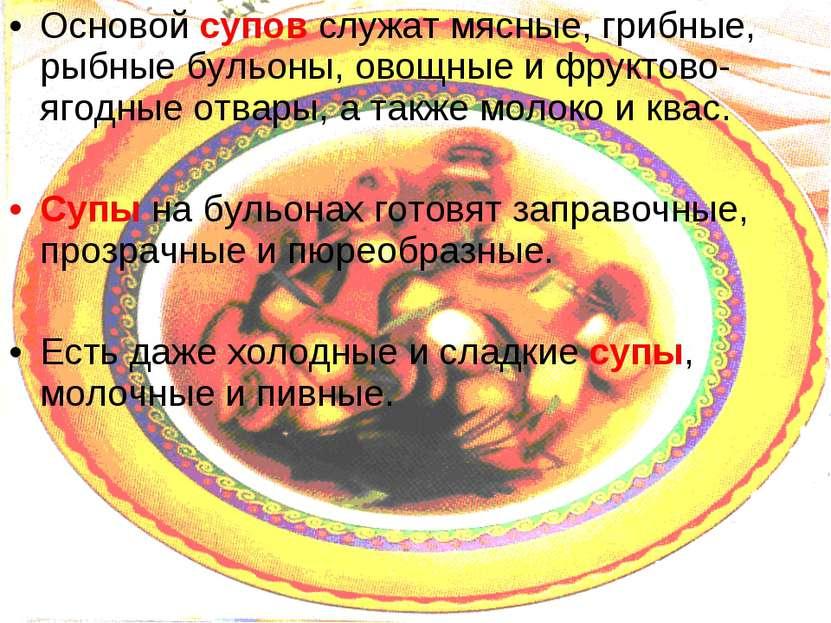 Основой супов служат мясные, грибные, рыбные бульоны, овощные и фруктово-ягод...